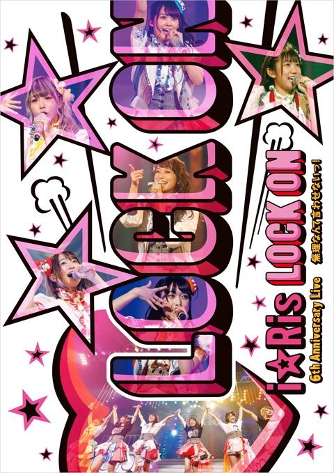 【DVD】i☆Ris 6th Anniversary Live~Lock on・無理なんて言わせないっ!~*通常版